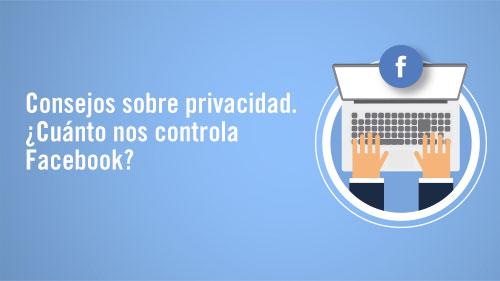 Consejos sobre privacidad. ¿Cuánto nos controla Facebook?